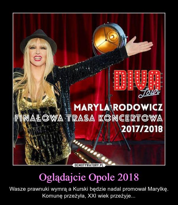 Oglądajcie Opole 2018 – Wasze prawnuki wymrą a Kurski będzie nadal promował Marylkę. Komunę przeżyła, XXI wiek przeżyje...