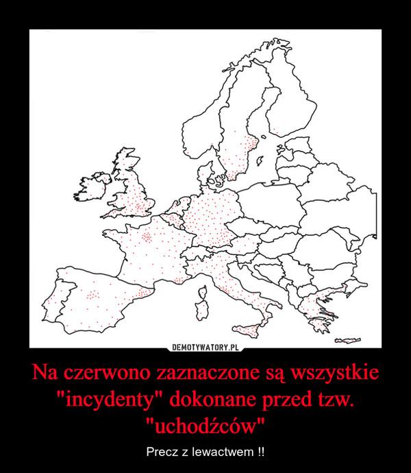 """Na czerwono zaznaczone są wszystkie """"incydenty"""" dokonane przed tzw. """"uchodźców"""" – Precz z lewactwem !!"""