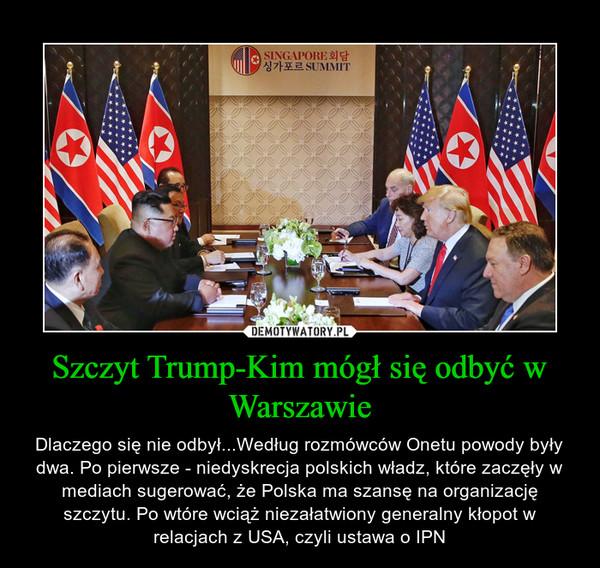 Szczyt Trump-Kim mógł się odbyć w Warszawie – Dlaczego się nie odbył...Według rozmówców Onetu powody były dwa. Po pierwsze - niedyskrecja polskich władz, które zaczęły w mediach sugerować, że Polska ma szansę na organizację szczytu. Po wtóre wciąż niezałatwiony generalny kłopot w relacjach z USA, czyli ustawa o IPN