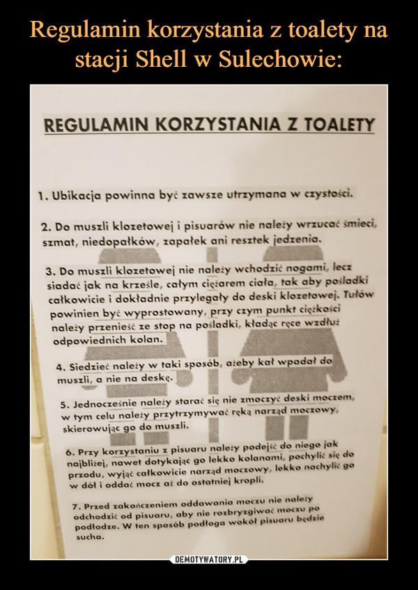 –  Regulamin korzystania z toalety1. Ubikacja powinna być zawsze utrzymana w czystkości.2. Do muszli klozetowej i pisuarów nie należy wrzucać śmieci, szmat, niedopałków, zapałek ani resztek jedzenia.3. Do muszli klozetowej nie należy wchodzić nogami, lecz siadać jak na krześle, całym ciężarem ciała, tak aby pośladki całkowicie i dokładnie przylegały do deski klozetowej. Tułów powinien być wyprostowany: przy czym punkt ciężkości należy przenieść ze stop na pośladki, kładąc ręce wzdłuż odpowiednich kolan.4. Siedzieć należy w taki sposób, ażeby kał wpadał do muszli, a nie na deskę.5 Jednocześnie należy starać się nie zmoczyć deski moczem, w tym celu należy przezytrzymywać ręką narząd moczowy, skierowując go do muszli.6. Przy korzystaniu z pisuaru należy podejść do niego jak najbliżej, nawet dotykając go lekko kolanami, pochylić się do przodu, wyjąć całkowicie narząd moczowy, lekko nachylić go w dół i oddać mocz, aż do ostatniej kropli.7. Przed zakończeniem oddawania moczu nie należy odchodzić od pisuaru, aby nie rozbryzgiwać moczu po podłodze. W ten sposób podłoga wokół pisuary będzie sucha.