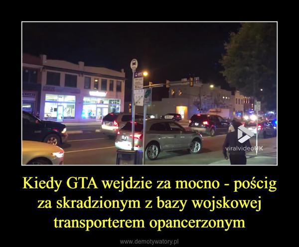 Kiedy GTA wejdzie za mocno - pościg za skradzionym z bazy wojskowej transporterem opancerzonym –