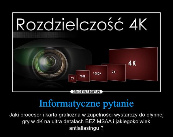 Informatyczne pytanie – Jaki procesor i karta graficzna w zupełności wystarczy do płynnej gry w 4K na ultra detalach BEZ MSAA i jakiegokolwiek antialiasingu ?