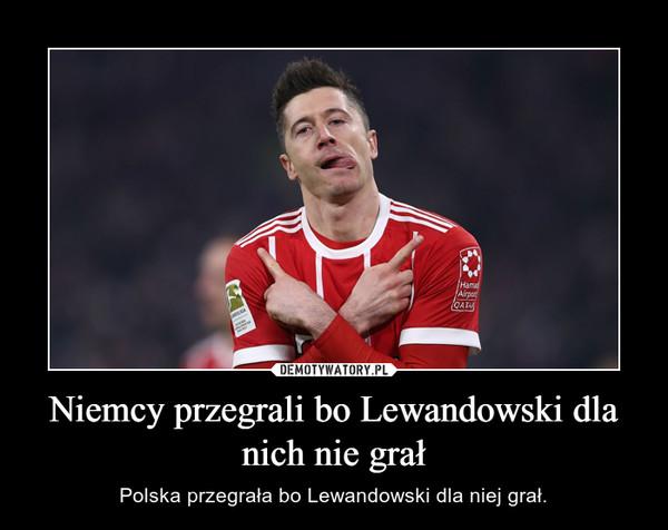 Niemcy przegrali bo Lewandowski dla nich nie grał – Polska przegrała bo Lewandowski dla niej grał.