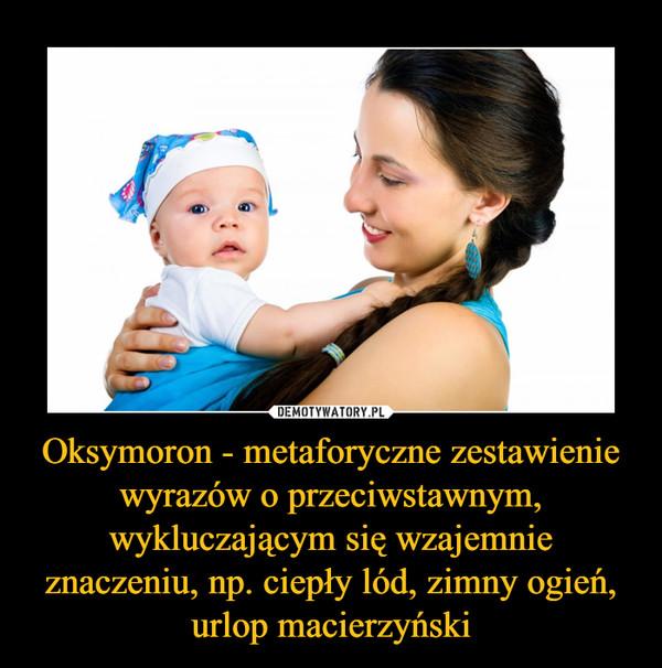 Oksymoron - metaforyczne zestawienie wyrazów o przeciwstawnym, wykluczającym się wzajemnie znaczeniu, np. ciepły lód, zimny ogień, urlop macierzyński –