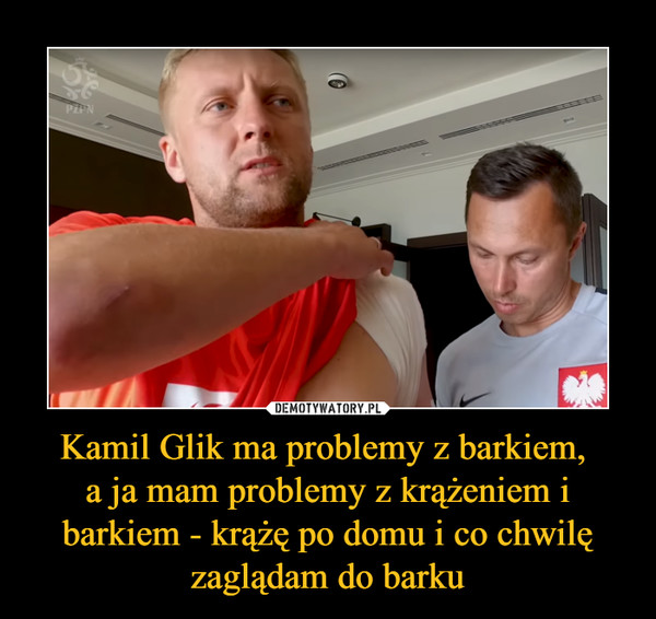 Kamil Glik ma problemy z barkiem, a ja mam problemy z krążeniem i barkiem - krążę po domu i co chwilę zaglądam do barku –