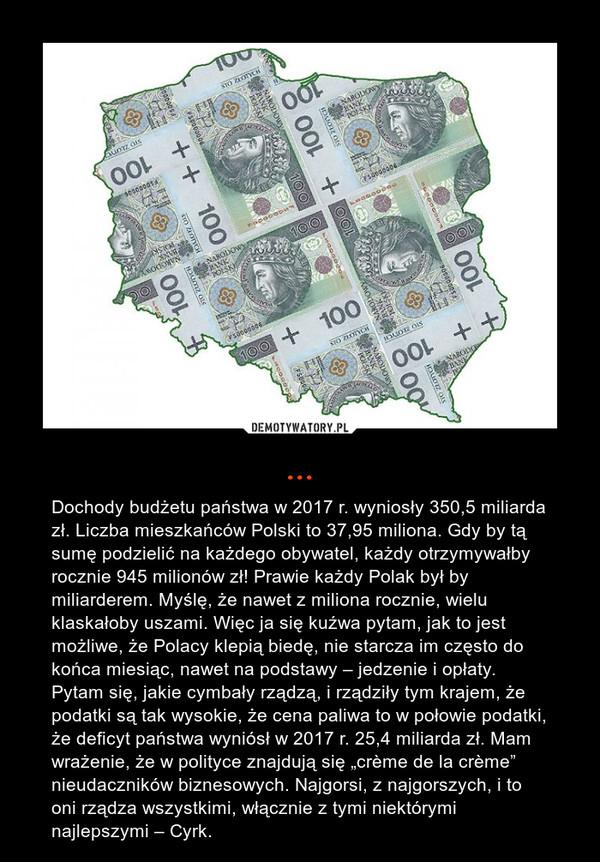 """... – Dochody budżetu państwa w 2017 r. wyniosły 350,5 miliarda zł. Liczba mieszkańców Polski to 37,95 miliona. Gdy by tą sumę podzielić na każdego obywatel, każdy otrzymywałby rocznie 945 milionów zł! Prawie każdy Polak był by miliarderem. Myślę, że nawet z miliona rocznie, wielu klaskałoby uszami. Więc ja się kuźwa pytam, jak to jest możliwe, że Polacy klepią biedę, nie starcza im często do końca miesiąc, nawet na podstawy – jedzenie i opłaty. Pytam się, jakie cymbały rządzą, i rządziły tym krajem, że podatki są tak wysokie, że cena paliwa to w połowie podatki, że deficyt państwa wyniósł w 2017 r. 25,4 miliarda zł. Mam wrażenie, że w polityce znajdują się """"crème de la crème"""" nieudaczników biznesowych. Najgorsi, z najgorszych, i to oni rządza wszystkimi, włącznie z tymi niektórymi najlepszymi – Cyrk."""