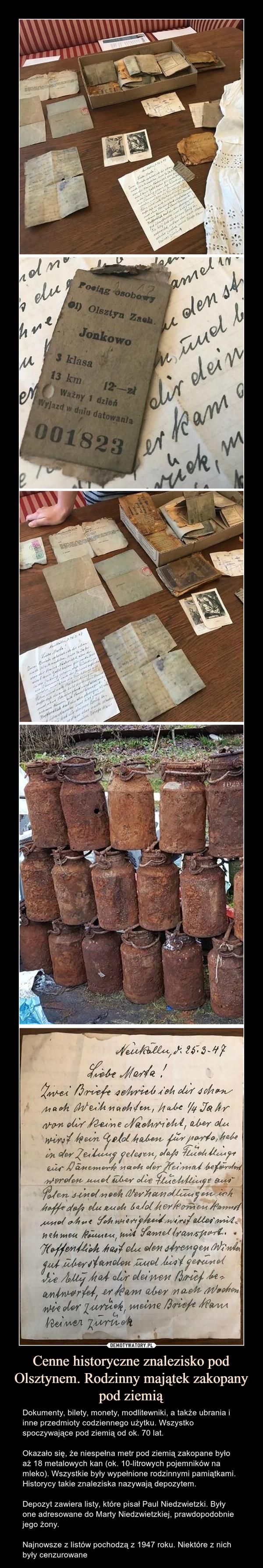Cenne historyczne znalezisko pod Olsztynem. Rodzinny majątek zakopany pod ziemią – Dokumenty, bilety, monety, modlitewniki, a także ubrania i inne przedmioty codziennego użytku. Wszystko spoczywające pod ziemią od ok. 70 lat.Okazało się, że niespełna metr pod ziemią zakopane było aż 18 metalowych kan (ok. 10-litrowych pojemników na mleko). Wszystkie były wypełnione rodzinnymi pamiątkami. Historycy takie znaleziska nazywają depozytem.Depozyt zawiera listy, które pisał Paul Niedzwietzki. Były one adresowane do Marty Niedzwietzkiej, prawdopodobnie jego żony.Najnowsze z listów pochodzą z 1947 roku. Niektóre z nich były cenzurowane