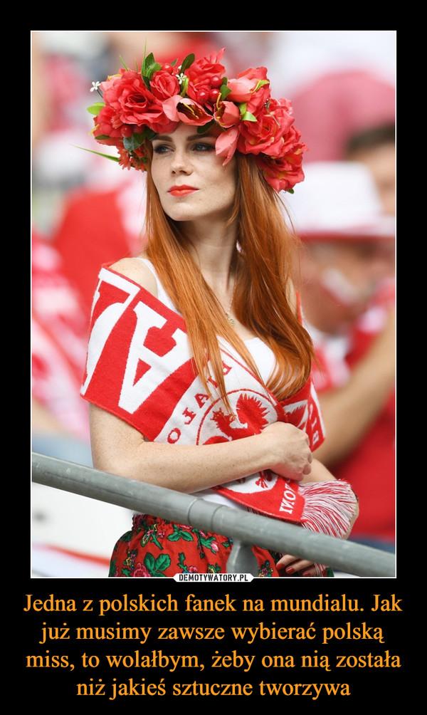 Jedna z polskich fanek na mundialu. Jak już musimy zawsze wybierać polską miss, to wolałbym, żeby ona nią została niż jakieś sztuczne tworzywa –