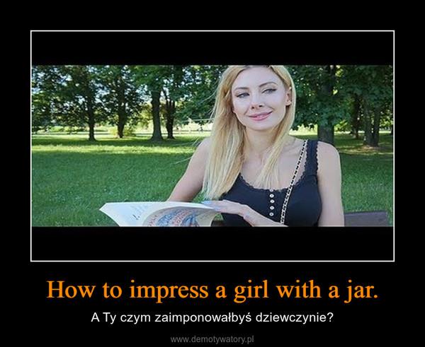 How to impress a girl with a jar. – A Ty czym zaimponowałbyś dziewczynie?