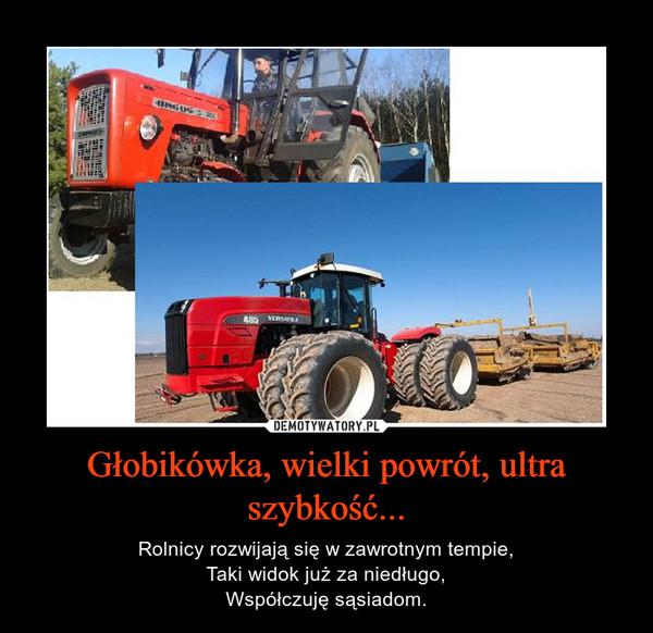 Głobikówka, wielki powrót, ultra szybkość... – Rolnicy rozwijają się w zawrotnym tempie,Taki widok już za niedługo,Współczuję sąsiadom.