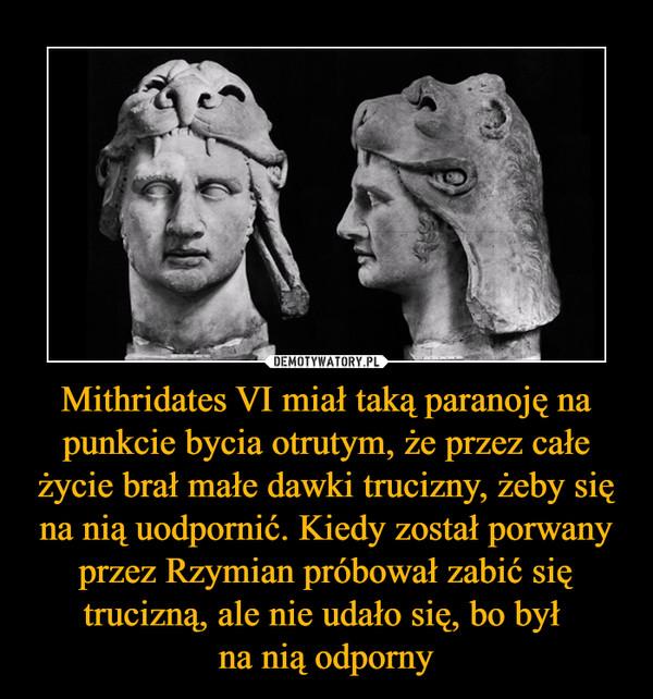 Mithridates VI miał taką paranoję na punkcie bycia otrutym, że przez całe życie brał małe dawki trucizny, żeby się na nią uodpornić. Kiedy został porwany przez Rzymian próbował zabić się trucizną, ale nie udało się, bo był na nią odporny –
