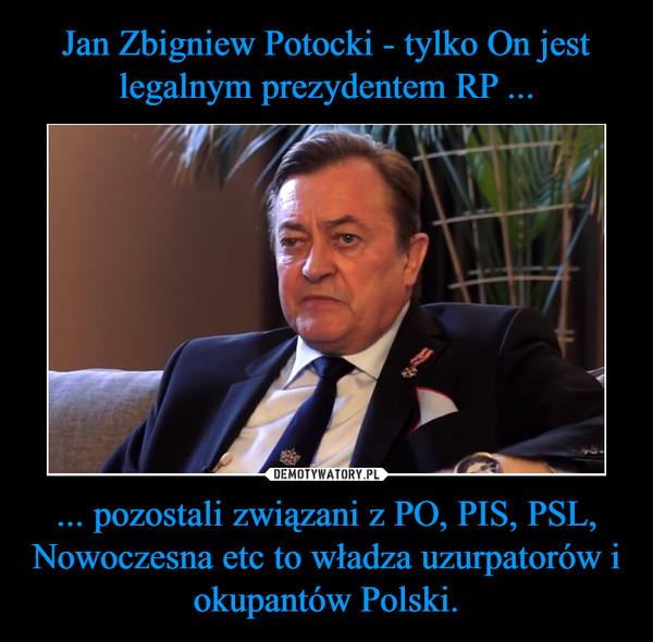 ... pozostali związani z PO, PIS, PSL, Nowoczesna etc to władza uzurpatorów i okupantów Polski. –