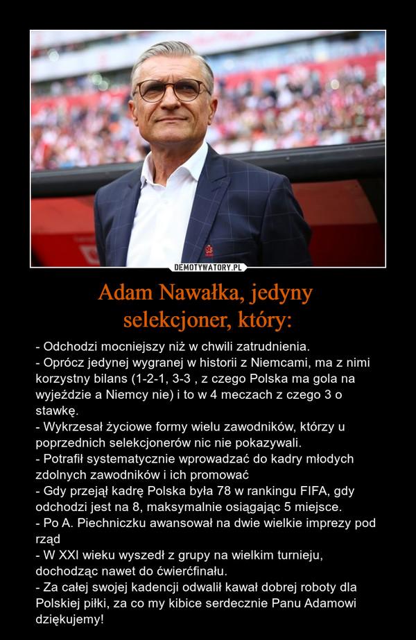 Adam Nawałka, jedyny selekcjoner, który: – - Odchodzi mocniejszy niż w chwili zatrudnienia.- Oprócz jedynej wygranej w historii z Niemcami, ma z nimi korzystny bilans (1-2-1, 3-3 , z czego Polska ma gola na wyjeździe a Niemcy nie) i to w 4 meczach z czego 3 o stawkę.- Wykrzesał życiowe formy wielu zawodników, którzy u poprzednich selekcjonerów nic nie pokazywali.- Potrafił systematycznie wprowadzać do kadry młodych zdolnych zawodników i ich promować- Gdy przejął kadrę Polska była 78 w rankingu FIFA, gdy odchodzi jest na 8, maksymalnie osiągając 5 miejsce.- Po A. Piechniczku awansował na dwie wielkie imprezy pod rząd- W XXI wieku wyszedł z grupy na wielkim turnieju, dochodząc nawet do ćwierćfinału.- Za całej swojej kadencji odwalił kawał dobrej roboty dla Polskiej piłki, za co my kibice serdecznie Panu Adamowi dziękujemy!