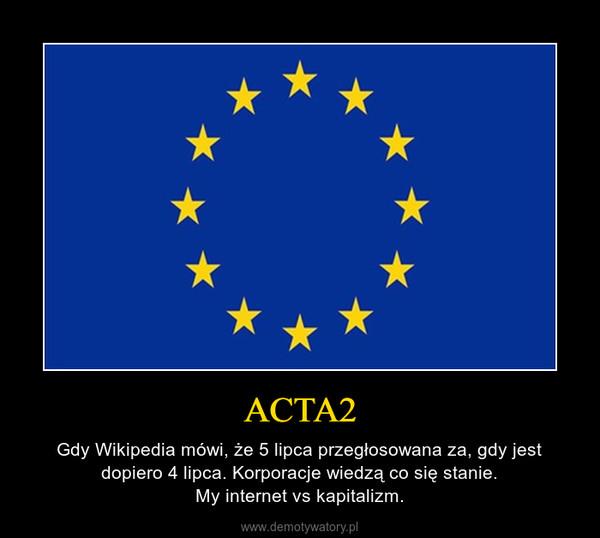 ACTA2 – Gdy Wikipedia mówi, że 5 lipca przegłosowana za, gdy jest dopiero 4 lipca. Korporacje wiedzą co się stanie.My internet vs kapitalizm.