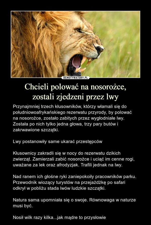 Chcieli polować na nosorożce,zostali zjedzeni przez lwy – Przynajmniej trzech kłusowników, którzy włamali się do południowoafrykańskiego rezerwatu przyrody, by polować na nosorożce, zostało zabitych przez wygłodniałe lwy. Została po nich tylko jedna głowa, trzy pary butów i zakrwawione szczątki.Lwy postanowiły same ukarać przestępcówKłusownicy zakradli się w nocy do rezerwatu dzikich zwierząt. Zamierzali zabić nosorożce i uciąć im cenne rogi, uważane za lek oraz afrodyzjak. Trafili jednak na lwy.Nad ranem ich głośne ryki zaniepokoiły pracowników parku. Przewodnik wiozący turystów na przejażdżkę po safari odkrył w pobliżu stada lwów ludzkie szczątki.Natura sama upomniała się o swoje. Równowaga w naturze musi być.Nosił wilk razy kilka...jak mądre to przysłowie