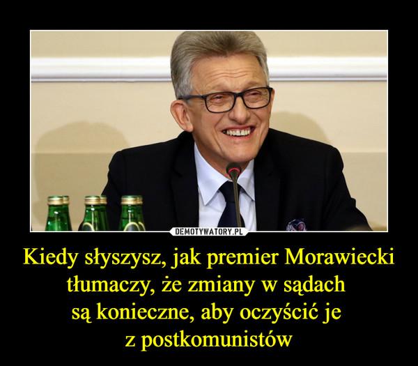 Kiedy słyszysz, jak premier Morawiecki tłumaczy, że zmiany w sądach są konieczne, aby oczyścić je z postkomunistów –