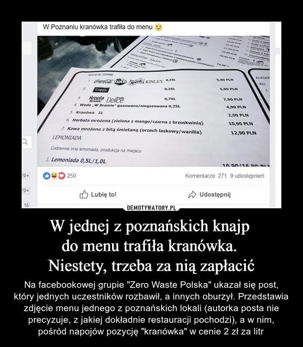 """W jednej z poznańskich knajp do menu trafiła kranówka. Niestety, trzeba za nią zapłacić – Na facebookowej grupie """"Zero Waste Polska"""" ukazał się post, który jednych uczestników rozbawił, a innych oburzył. Przedstawia zdjęcie menu jednego z poznańskich lokali (autorka posta nie precyzuje, z jakiej dokładnie restauracji pochodzi), a w nim, pośród napojów pozycję """"kranówka"""" w cenie 2 zł za litr W poznaniu kranówka trafiła do menu"""