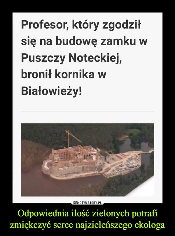 Odpowiednia ilość zielonych potrafi zmiękczyć serce najzieleńszego ekologa –  Profesor, który zgodził się na budowę zamku w Puszczy Noteckiej, bronił kornika w Białowieży!