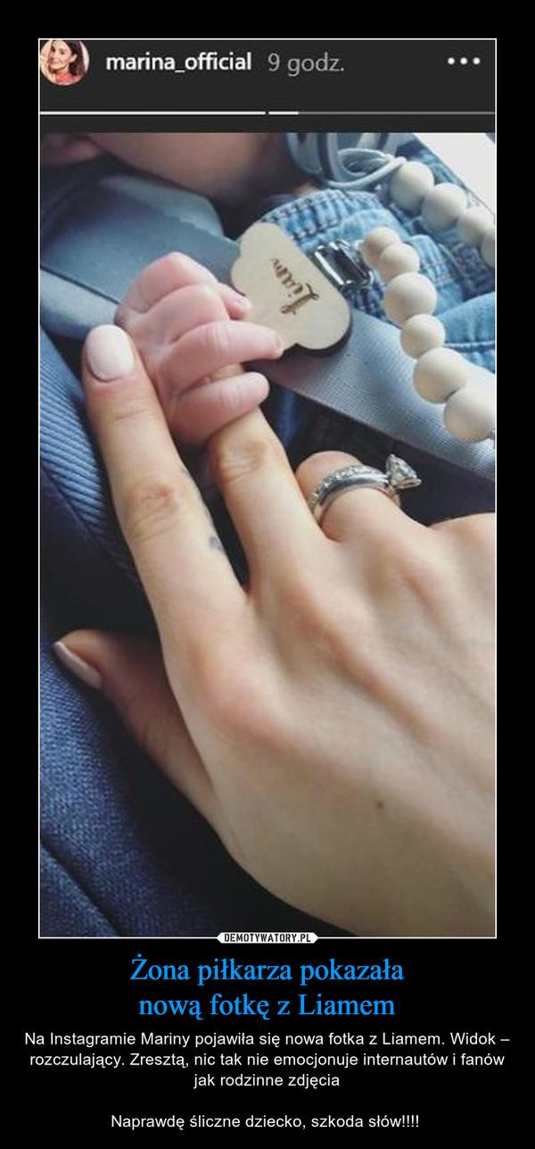 Żona piłkarza pokazałanową fotkę z Liamem – Na Instagramie Mariny pojawiła się nowa fotka z Liamem. Widok – rozczulający. Zresztą, nic tak nie emocjonuje internautów i fanów jak rodzinne zdjęciaNaprawdę śliczne dziecko, szkoda słów!!!!