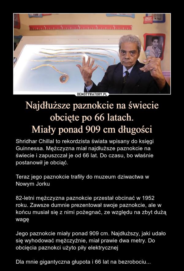 Najdłuższe paznokcie na świecieobcięte po 66 latach.Miały ponad 909 cm długości – Shridhar Chillal to rekordzista świata wpisany do księgi Guinnessa. Mężczyzna miał najdłuższe paznokcie na świecie i zapuszczał je od 66 lat. Do czasu, bo właśnie postanowił je obciąć.Teraz jego paznokcie trafiły do muzeum dziwactwa w Nowym Jorku82-letni mężczyzna paznokcie przestał obcinać w 1952 roku. Zawsze dumnie prezentował swoje paznokcie, ale w końcu musiał się z nimi pożegnać, ze względu na zbyt dużą wagęJego paznokcie miały ponad 909 cm. Najdłuższy, jaki udało się wyhodować mężczyźnie, miał prawie dwa metry. Do obcięcia paznokci użyto piły elektrycznejDla mnie gigantyczna głupota i 66 lat na bezrobociu...