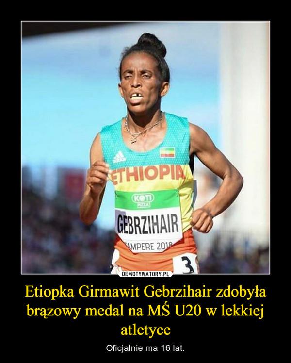 Etiopka Girmawit Gebrzihair zdobyła brązowy medal na MŚ U20 w lekkiej atletyce – Oficjalnie ma 16 lat.