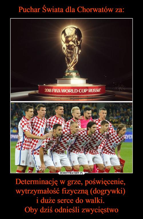 Puchar Świata dla Chorwatów za: Determinację w grze, poświęcenie,  wytrzymałość fizyczną (dogrywki)  i duże serce do walki.  Oby dziś odnieśli zwycięstwo