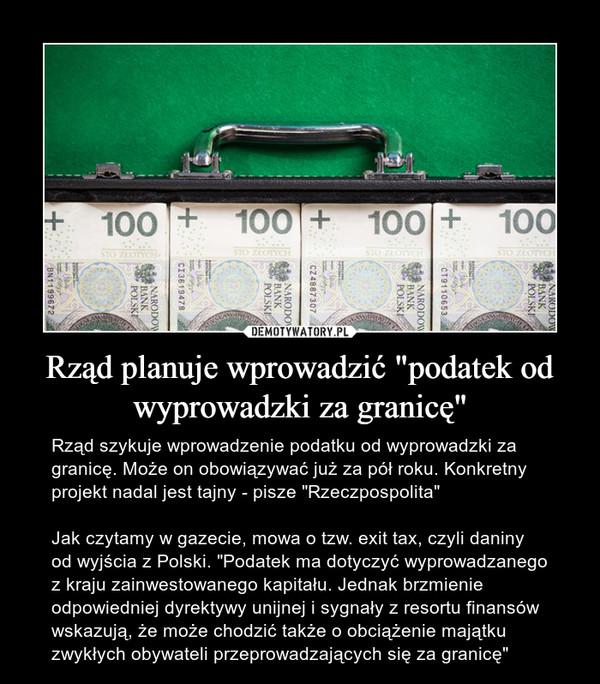 """Rząd planuje wprowadzić """"podatek od wyprowadzki za granicę"""" – Rząd szykuje wprowadzenie podatku od wyprowadzki za granicę. Może on obowiązywać już za pół roku. Konkretny projekt nadal jest tajny - pisze """"Rzeczpospolita""""Jak czytamy w gazecie, mowa o tzw. exit tax, czyli daniny od wyjścia z Polski. """"Podatek ma dotyczyć wyprowadzanego z kraju zainwestowanego kapitału. Jednak brzmienie odpowiedniej dyrektywy unijnej i sygnały z resortu finansów wskazują, że może chodzić także o obciążenie majątku zwykłych obywateli przeprowadzających się za granicę"""""""