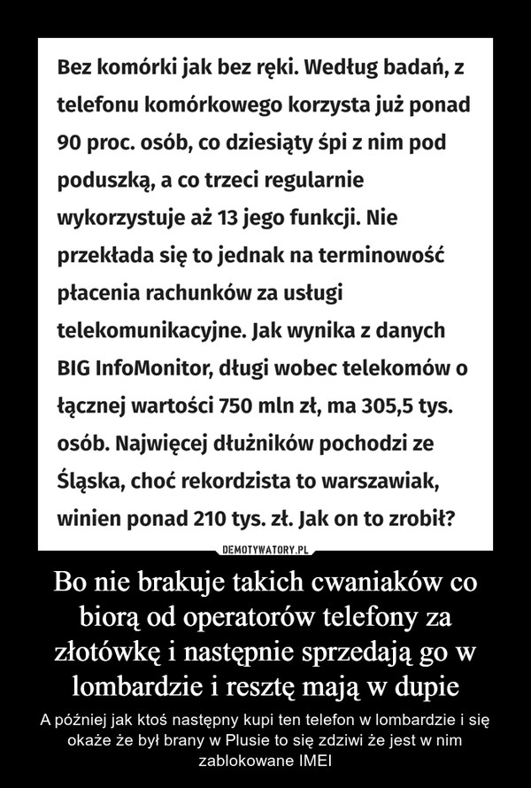 Bo nie brakuje takich cwaniaków co biorą od operatorów telefony za złotówkę i następnie sprzedają go w lombardzie i resztę mają w dupie – A później jak ktoś następny kupi ten telefon w lombardzie i się okaże że był brany w Plusie to się zdziwi że jest w nim zablokowane IMEI