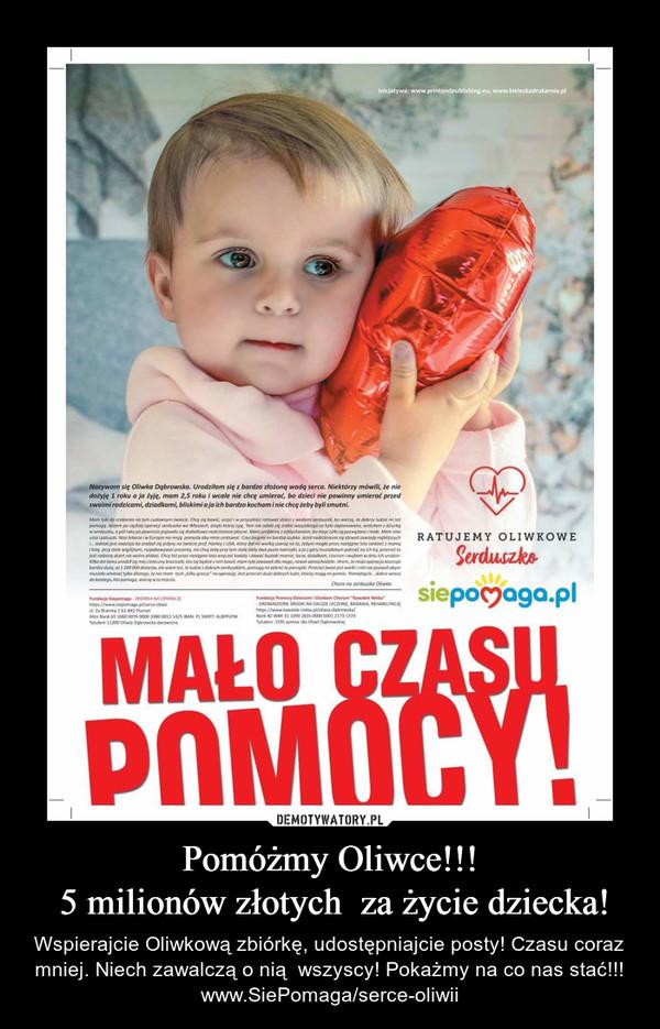 Pomóżmy Oliwce!!! 5 milionów złotych  za życie dziecka! – Wspierajcie Oliwkową zbiórkę, udostępniajcie posty! Czasu coraz mniej. Niech zawalczą o nią  wszyscy! Pokażmy na co nas stać!!!www.SiePomaga/serce-oliwii