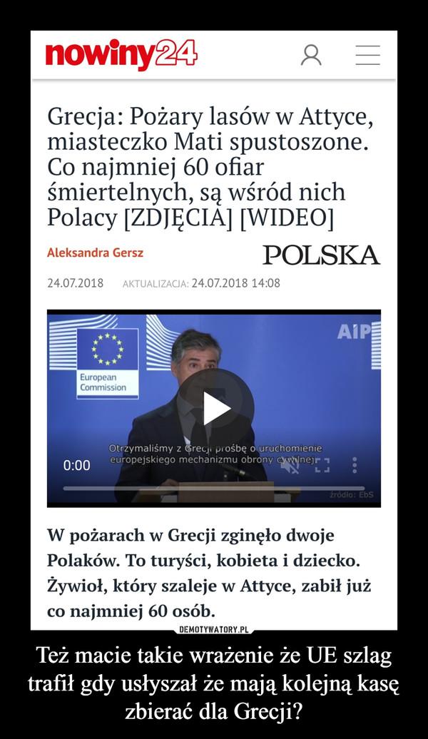 Też macie takie wrażenie że UE szlag trafił gdy usłyszał że mają kolejną kasę zbierać dla Grecji? –