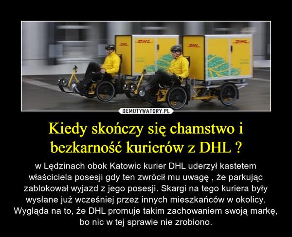 Kiedy skończy się chamstwo i bezkarność kurierów z DHL ? – w Lędzinach obok Katowic kurier DHL uderzył kastetem właściciela posesji gdy ten zwrócił mu uwagę , że parkując zablokował wyjazd z jego posesji. Skargi na tego kuriera były wysłane już wcześniej przez innych mieszkańców w okolicy. Wygląda na to, że DHL promuje takim zachowaniem swoją markę, bo nic w tej sprawie nie zrobiono.