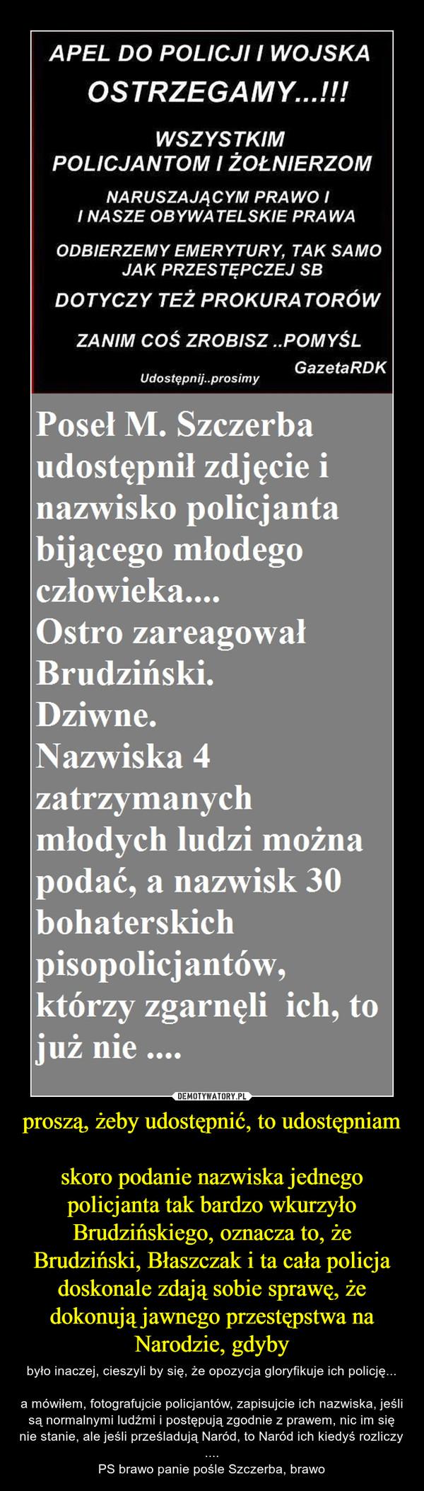 proszą, żeby udostępnić, to udostępniamskoro podanie nazwiska jednego policjanta tak bardzo wkurzyło Brudzińskiego, oznacza to, że Brudziński, Błaszczak i ta cała policja doskonale zdają sobie sprawę, że dokonują jawnego przestępstwa na Narodzie, gdyby – było inaczej, cieszyli by się, że opozycja gloryfikuje ich policję...a mówiłem, fotografujcie policjantów, zapisujcie ich nazwiska, jeśli są normalnymi ludźmi i postępują zgodnie z prawem, nic im się nie stanie, ale jeśli prześladują Naród, to Naród ich kiedyś rozliczy ....PS brawo panie pośle Szczerba, brawo