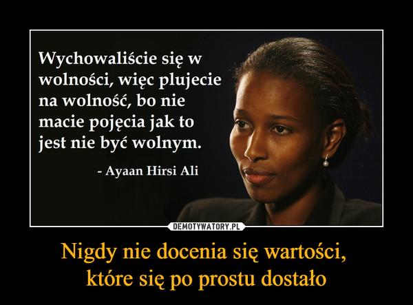 Nigdy nie docenia się wartości, które się po prostu dostało –  Wychowaliście sięwolności, więc plujeciea wolność, bo niemacie pojęcia jak tojest nie być wolnym.- Ayaan Hirsi Ali