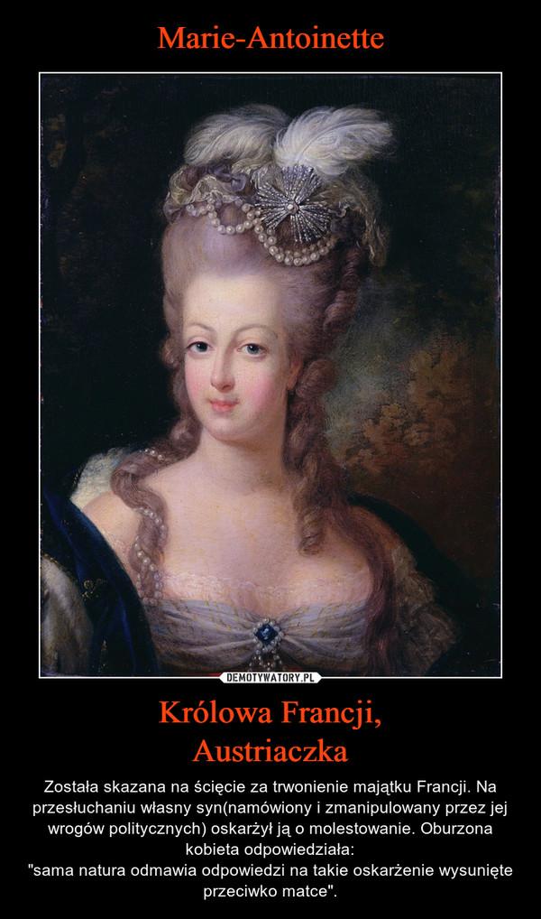 """Królowa Francji,Austriaczka – Została skazana na ścięcie za trwonienie majątku Francji. Na przesłuchaniu własny syn(namówiony i zmanipulowany przez jej wrogów politycznych) oskarżył ją o molestowanie. Oburzona kobieta odpowiedziała:""""sama natura odmawia odpowiedzi na takie oskarżenie wysunięte przeciwko matce""""."""