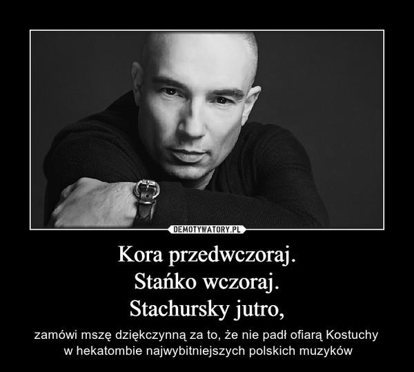 Kora przedwczoraj.Stańko wczoraj.Stachursky jutro, – zamówi mszę dziękczynną za to, że nie padł ofiarą Kostuchy w hekatombie najwybitniejszych polskich muzyków