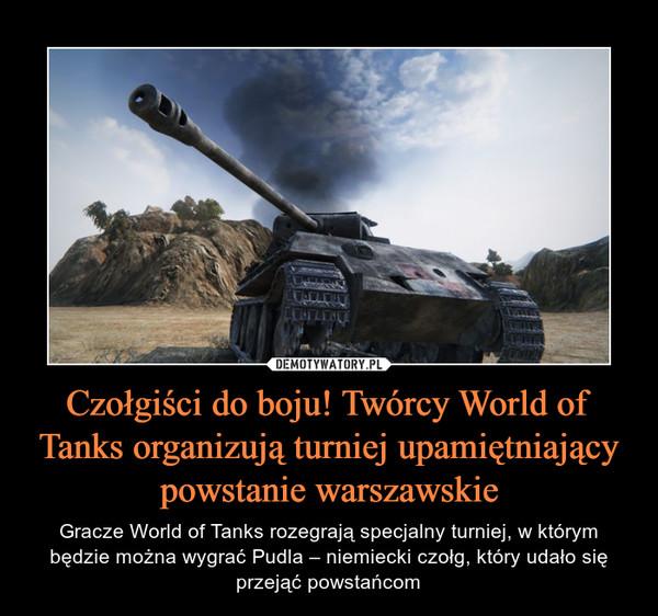 Czołgiści do boju! Twórcy World of Tanks organizują turniej upamiętniający powstanie warszawskie – Gracze World of Tanks rozegrają specjalny turniej, w którym będzie można wygrać Pudla – niemiecki czołg, który udało się przejąć powstańcom