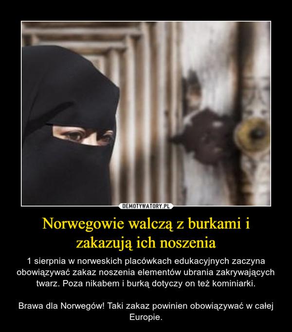 Norwegowie walczą z burkami i zakazują ich noszenia – 1 sierpnia w norweskich placówkach edukacyjnych zaczyna obowiązywać zakaz noszenia elementów ubrania zakrywających twarz. Poza nikabem i burką dotyczy on też kominiarki.Brawa dla Norwegów! Taki zakaz powinien obowiązywać w całej Europie.