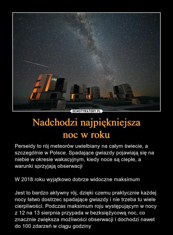 Nadchodzi najpiękniejszanoc w roku – Perseidy to rój meteorów uwielbiany na całym świecie, a szczególnie w Polsce. Spadające gwiazdy pojawiają się na niebie w okresie wakacyjnym, kiedy noce są ciepłe, a warunki sprzyjają obserwacjiW 2018 roku wyjątkowo dobrze widoczne maksimumJest to bardzo aktywny rój, dzięki czemu praktycznie każdej nocy łatwo dostrzec spadające gwiazdy i nie trzeba tu wiele cierpliwości. Podczas maksimum roju występującym w nocy z 12 na 13 sierpnia przypada w bezksiężycową noc, co znacznie zwiększa możliwości obserwacji i dochodzi nawet do 100 zdarzeń w ciągu godziny