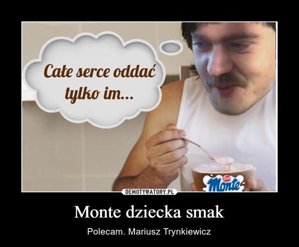 Monte dziecka smak – Polecam. Mariusz Trynkiewicz
