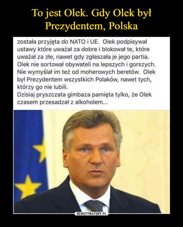 –  To jest Olek. Gdy Olek był Prezydentem, Polskazostała przyjęta do NATO i UE. Olek podpisywał ustawy które uważal za dobre i blokował te, które uważał za złe, nawet gdy zgłaszała je jego partia. Olek nie sortował obywateli na lepszych i gorszych. Nie wymyślał im też od moherowych beretów. Olek byt Prezydentem wszystkich Polaków, nawet tych, którzy go nie lubili. Dzisiaj pryszczata gimbaza pamięta tylko, że Olek czasem przesadzał z alkoholem...
