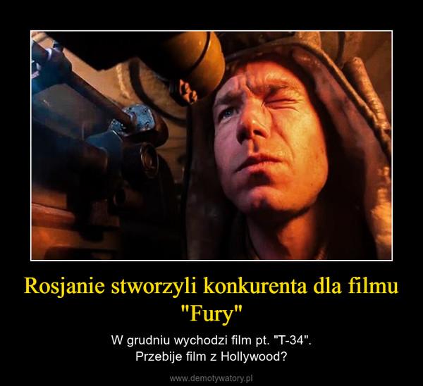 """Rosjanie stworzyli konkurenta dla filmu """"Fury"""" – W grudniu wychodzi film pt. """"T-34"""".Przebije film z Hollywood?"""