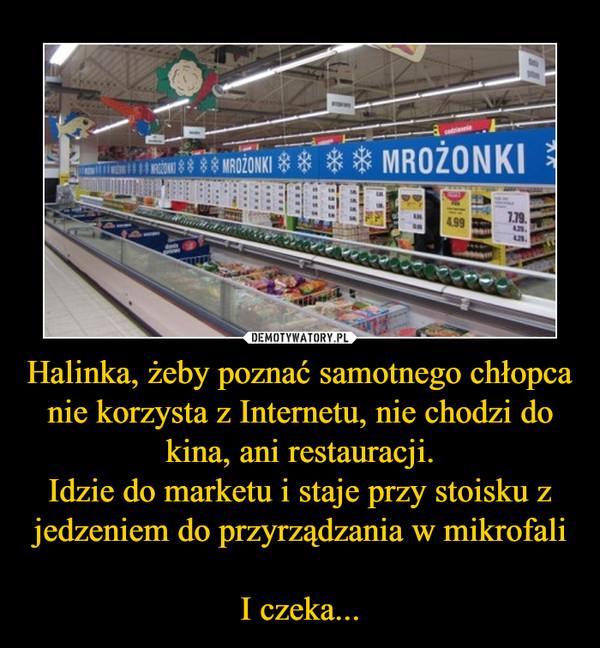 Halinka, żeby poznać samotnego chłopca nie korzysta z Internetu, nie chodzi do kina, ani restauracji.Idzie do marketu i staje przy stoisku z jedzeniem do przyrządzania w mikrofaliI czeka... –  MROŻONKI