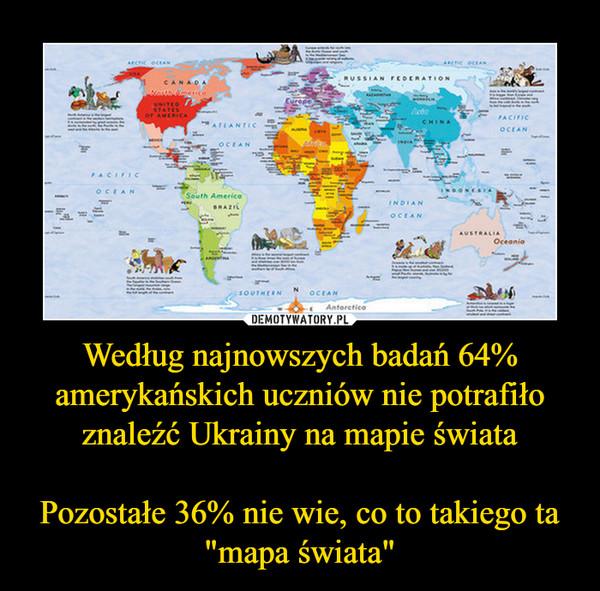 """Według najnowszych badań 64% amerykańskich uczniów nie potrafiło znaleźć Ukrainy na mapie świataPozostałe 36% nie wie, co to takiego ta """"mapa świata"""" –"""