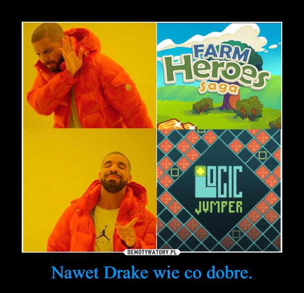 Nawet Drake wie co dobre. –