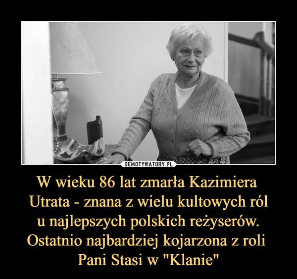 """W wieku 86 lat zmarła Kazimiera Utrata - znana z wielu kultowych ról u najlepszych polskich reżyserów. Ostatnio najbardziej kojarzona z roli Pani Stasi w """"Klanie"""" –"""