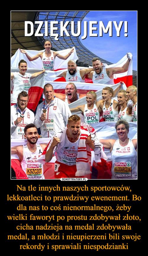 Na tle innych naszych sportowców, lekkoatleci to prawdziwy ewenement. Bo dla nas to coś nienormalnego, żeby wielki faworyt po prostu zdobywał złoto, cicha nadzieja na medal zdobywała medal, a młodzi i nieupierzeni bili swoje rekordy i sprawiali niespodzianki