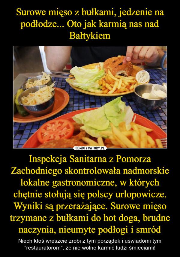 """Inspekcja Sanitarna z Pomorza Zachodniego skontrolowała nadmorskie lokalne gastronomiczne, w których chętnie stołują się polscy urlopowicze. Wyniki są przerażające. Surowe mięso trzymane z bułkami do hot doga, brudne naczynia, nieumyte podłogi i smród – Niech ktoś wreszcie zrobi z tym porządek i uświadomi tym """"restauratorom"""", że nie wolno karmić ludzi śmieciami!"""