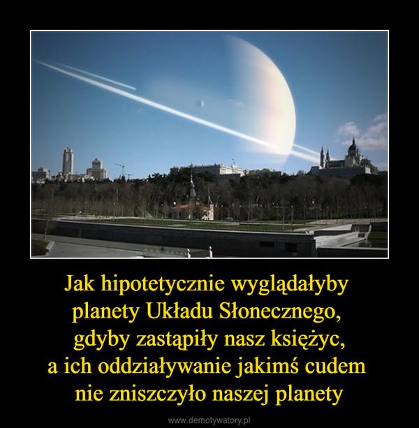 Jak hipotetycznie wyglądałyby planety Układu Słonecznego, gdyby zastąpiły nasz księżyc,a ich oddziaływanie jakimś cudem nie zniszczyło naszej planety –