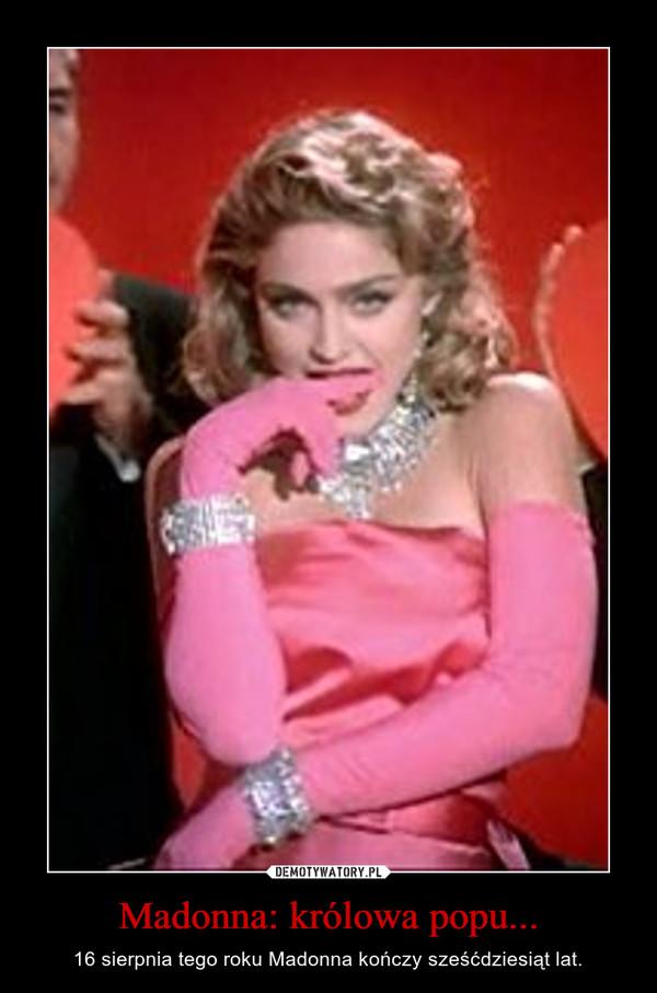 Madonna: królowa popu... – 16 sierpnia tego roku Madonna kończy sześćdziesiąt lat.