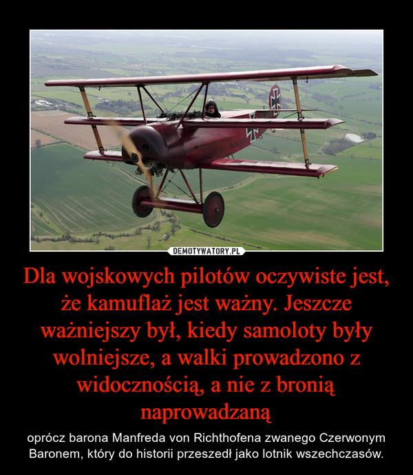 Dla wojskowych pilotów oczywiste jest, że kamuflaż jest ważny. Jeszcze ważniejszy był, kiedy samoloty były wolniejsze, a walki prowadzono z widocznością, a nie z bronią naprowadzaną – oprócz barona Manfreda von Richthofena zwanego Czerwonym Baronem, który do historii przeszedł jako lotnik wszechczasów.